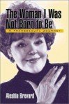 The Woman I Was Not Born To Be : A Transsexual Journey - Aleshia Brevard